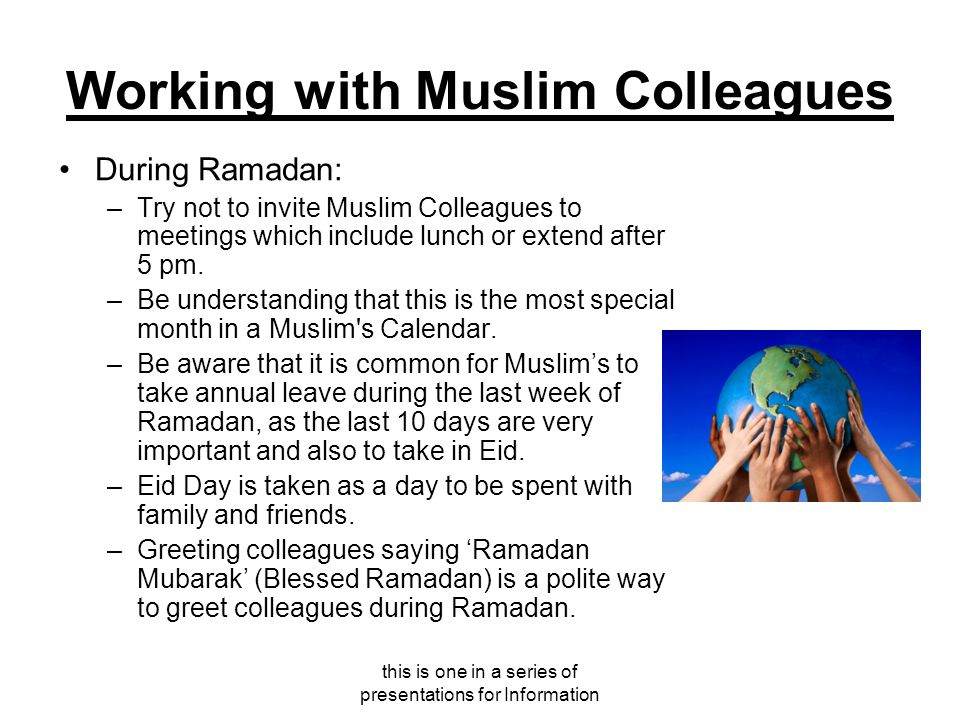 this is one in a series of presentations for Information Working with Muslim Colleagues During Ramadan: –Try not to invite Muslim Colleagues to meetings which include lunch or extend after 5 pm.