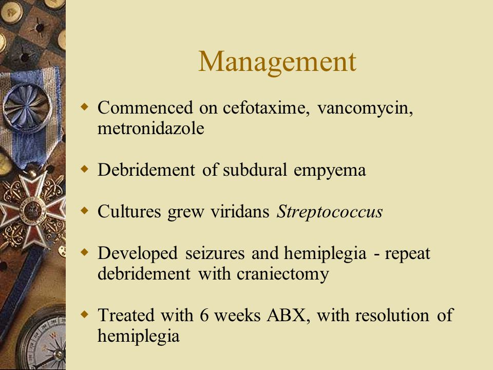Management  Commenced on cefotaxime, vancomycin, metronidazole  Debridement of subdural empyema  Cultures grew viridans Streptococcus  Developed seizures and hemiplegia - repeat debridement with craniectomy  Treated with 6 weeks ABX, with resolution of hemiplegia