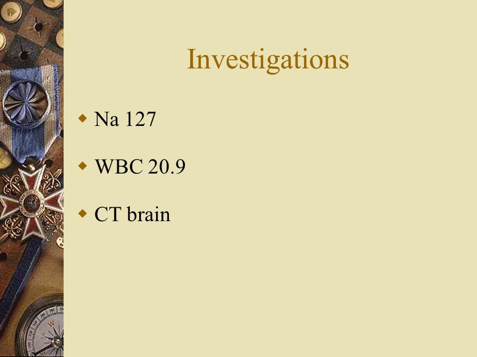 Investigations  Na 127  WBC 20.9  CT brain
