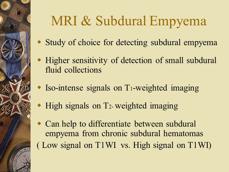 MRI & Subdural Empyema  Study of choice for detecting subdural empyema  Higher sensitivity of detection of small subdural fluid collections  Iso-intense signals on T 1 -weighted imaging  High signals on T 2- weighted imaging  Can help to differentiate between subdural empyema from chronic subdural hematomas ( Low signal on T1WI vs.