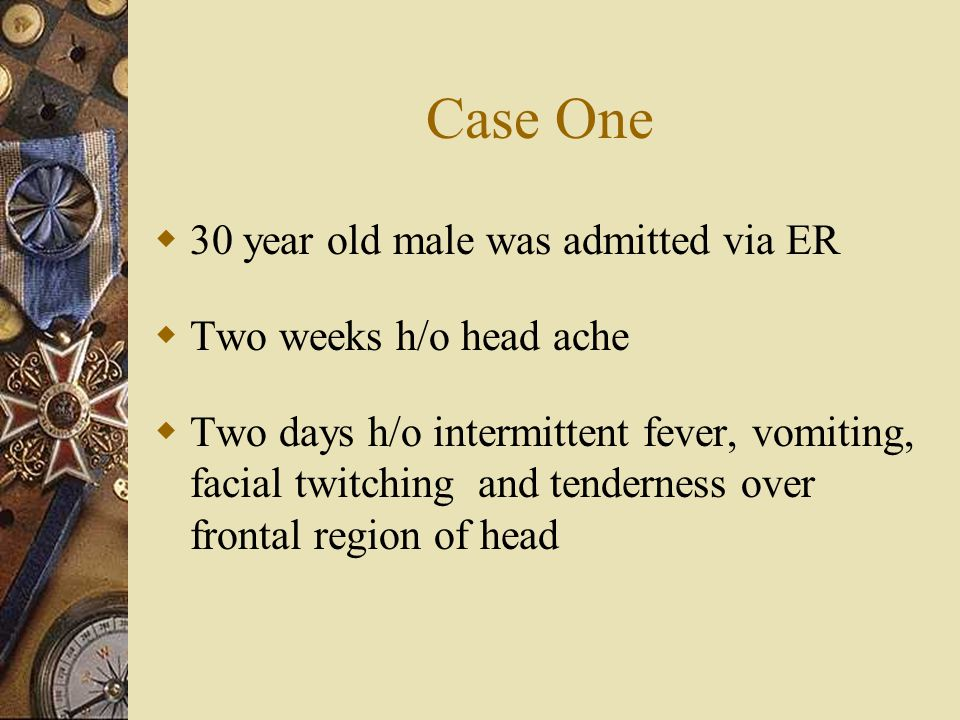 Case One  30 year old male was admitted via ER  Two weeks h/o head ache  Two days h/o intermittent fever, vomiting, facial twitching and tenderness over frontal region of head