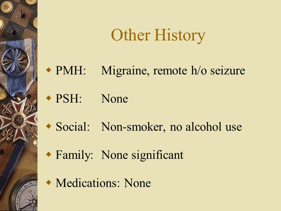 Other History  PMH:Migraine, remote h/o seizure  PSH:None  Social:Non-smoker, no alcohol use  Family:None significant  Medications: None