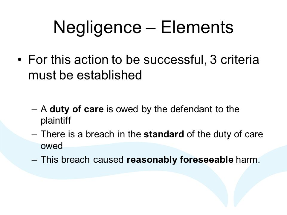 Negligence – Elements For this action to be successful, 3 criteria must be established –A duty of care is owed by the defendant to the plaintiff –Ther