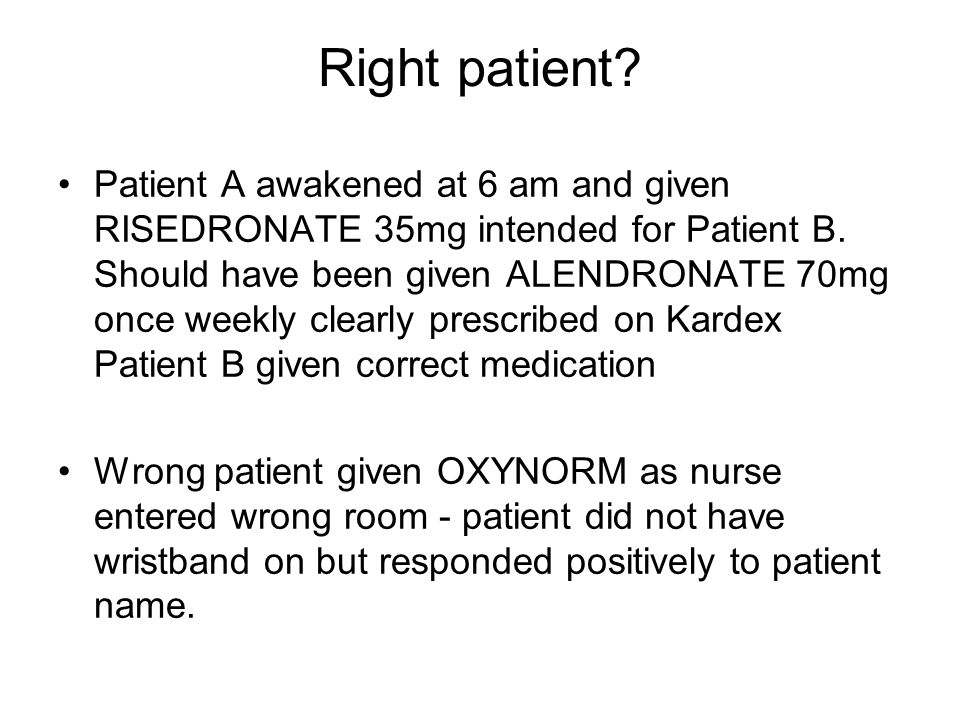 Right patient? Patient A awakened at 6 am and given RISEDRONATE 35mg intended for Patient B. Should have been given ALENDRONATE 70mg once weekly clear