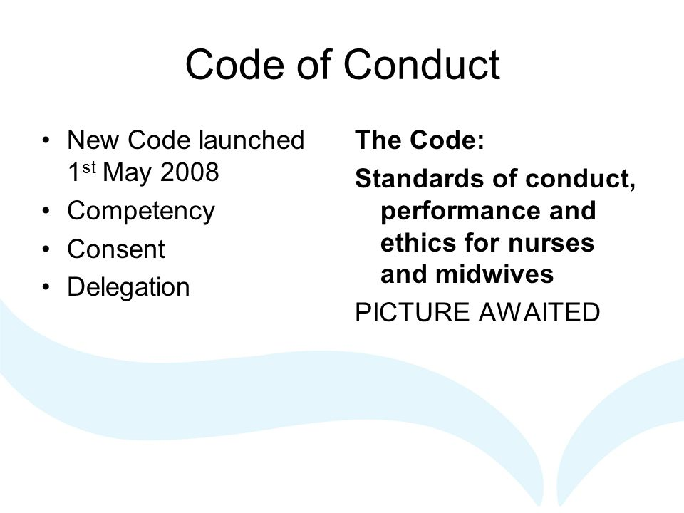 Code of Conduct New Code launched 1 st May 2008 Competency Consent Delegation The Code: Standards of conduct, performance and ethics for nurses and mi