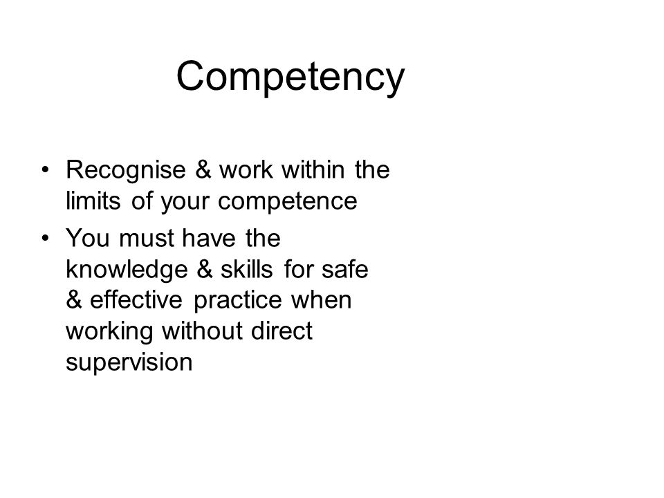 Competency Recognise & work within the limits of your competence You must have the knowledge & skills for safe & effective practice when working witho