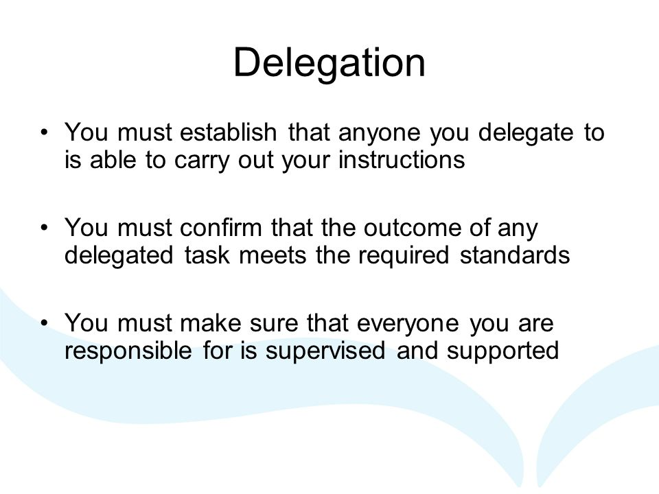 Delegation You must establish that anyone you delegate to is able to carry out your instructions You must confirm that the outcome of any delegated ta
