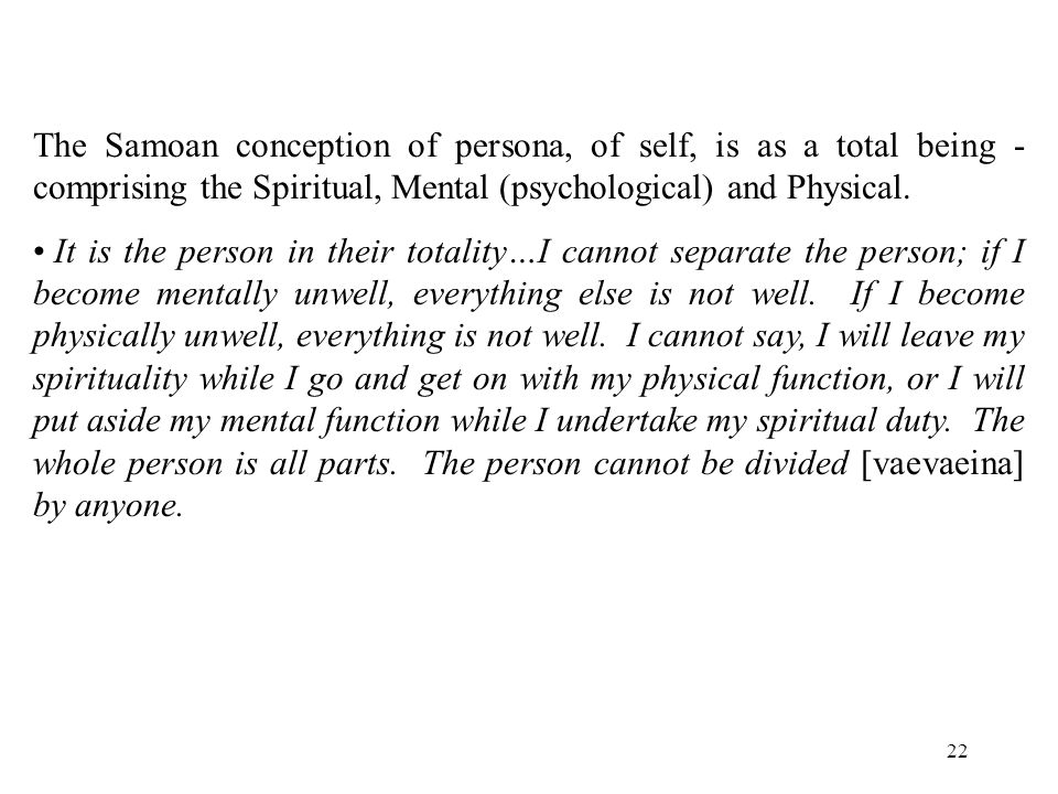 22 The Samoan conception of persona, of self, is as a total being - comprising the Spiritual, Mental (psychological) and Physical.
