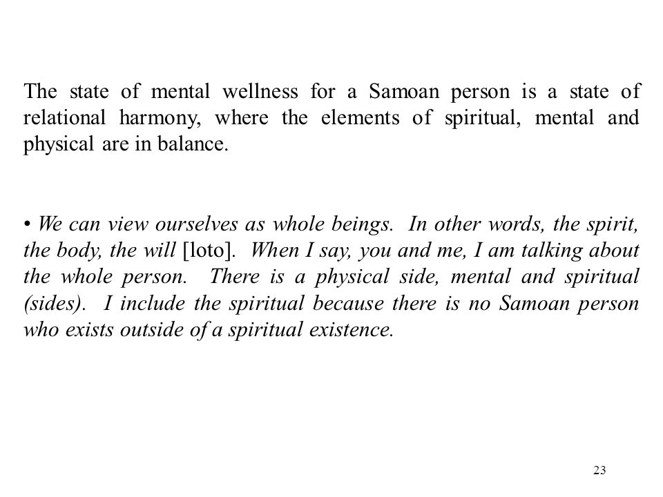 23 The state of mental wellness for a Samoan person is a state of relational harmony, where the elements of spiritual, mental and physical are in balance.
