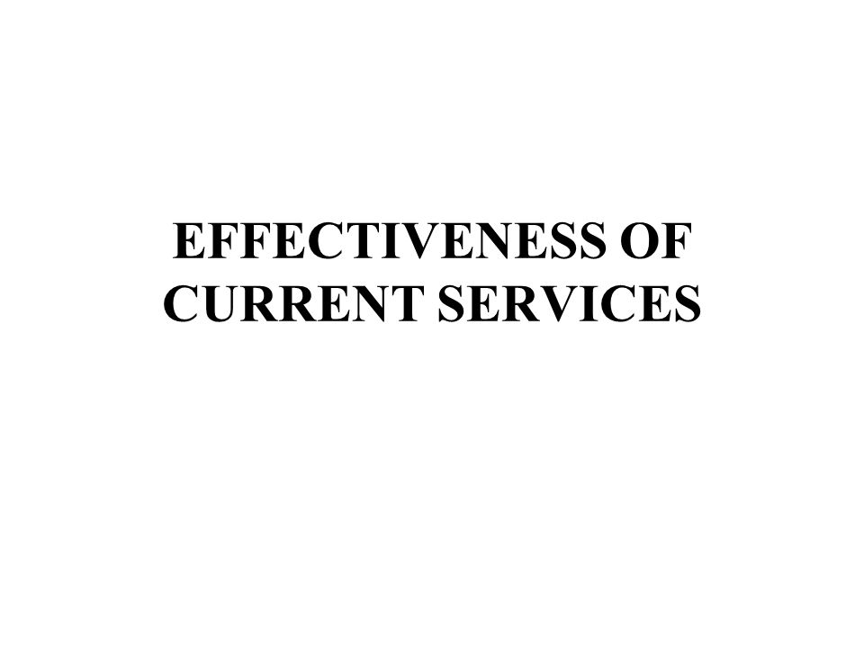 EFFECTIVENESS OF CURRENT SERVICES