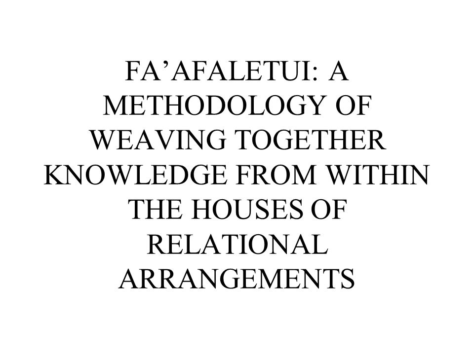 FA'AFALETUI: A METHODOLOGY OF WEAVING TOGETHER KNOWLEDGE FROM WITHIN THE HOUSES OF RELATIONAL ARRANGEMENTS