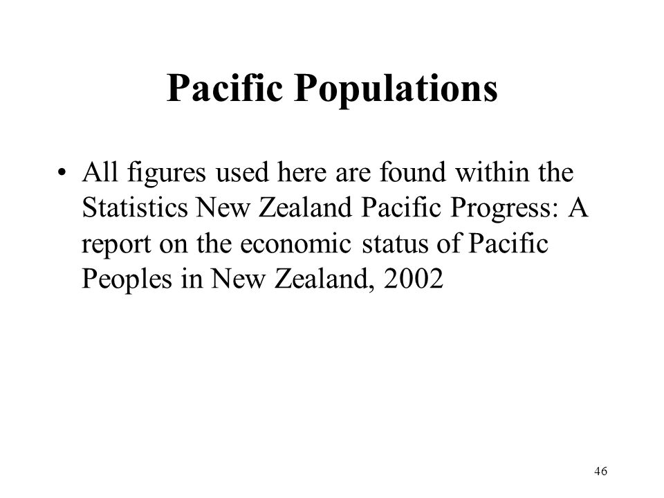 46 Pacific Populations All figures used here are found within the Statistics New Zealand Pacific Progress: A report on the economic status of Pacific Peoples in New Zealand, 2002