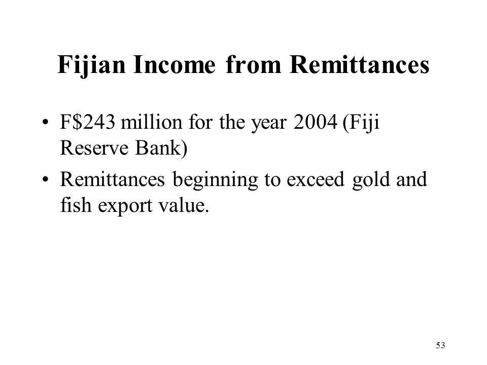 53 Fijian Income from Remittances F$243 million for the year 2004 (Fiji Reserve Bank) Remittances beginning to exceed gold and fish export value.