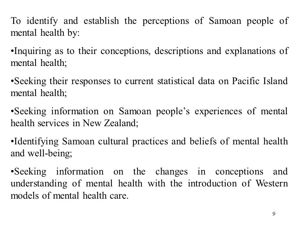 9 To identify and establish the perceptions of Samoan people of mental health by: Inquiring as to their conceptions, descriptions and explanations of mental health; Seeking their responses to current statistical data on Pacific Island mental health; Seeking information on Samoan people's experiences of mental health services in New Zealand; Identifying Samoan cultural practices and beliefs of mental health and well-being; Seeking information on the changes in conceptions and understanding of mental health with the introduction of Western models of mental health care.