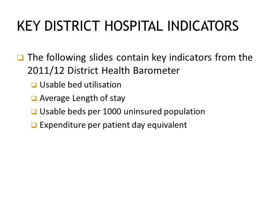 KEY DISTRICT HOSPITAL INDICATORS  The following slides contain key indicators from the 2011/12 District Health Barometer  Usable bed utilisation  Average Length of stay  Usable beds per 1000 uninsured population  Expenditure per patient day equivalent