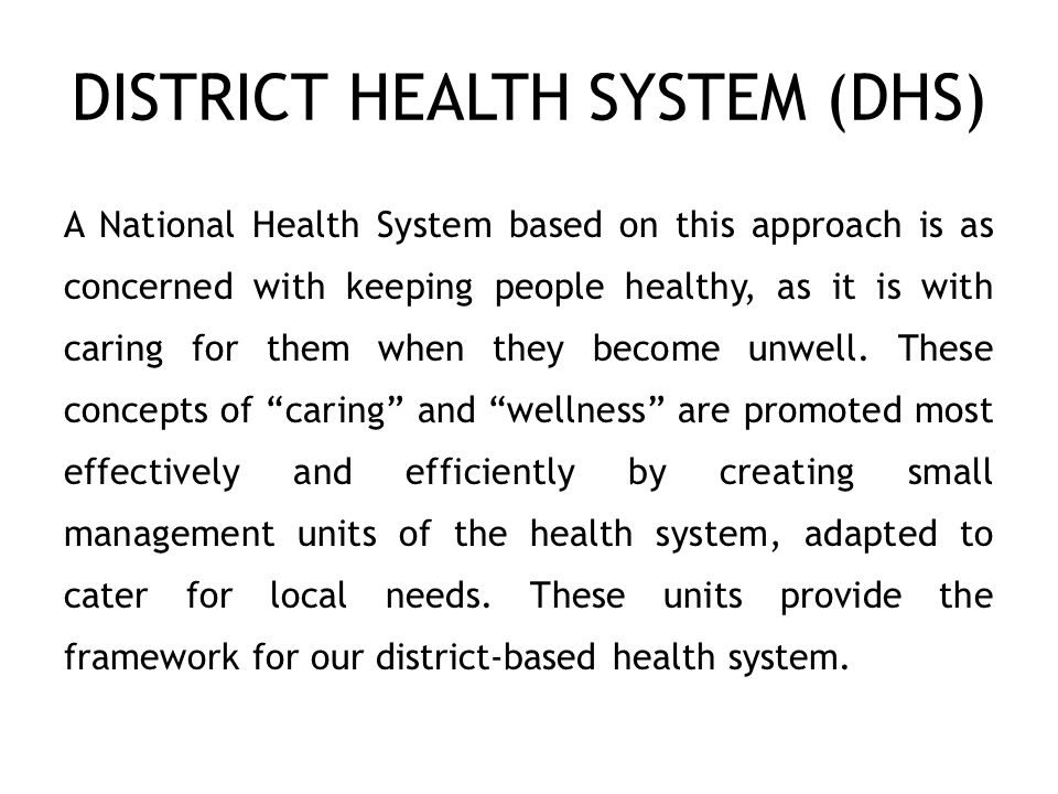 DISTRICT HEALTH SYSTEM (DHS) A National Health System based on this approach is as concerned with keeping people healthy, as it is with caring for them when they become unwell.
