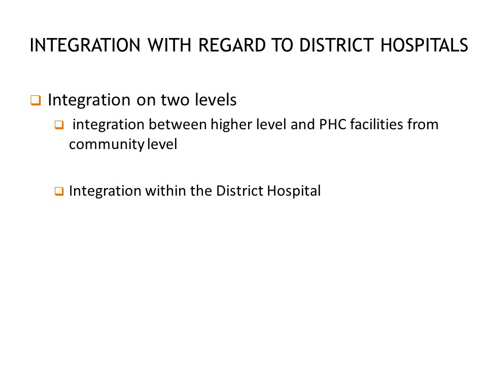 INTEGRATION BETWEEN PHC FACILITIES FROM COMMUNITY LEVEL  Ward Based Outreach Teams  Health Posts  Mobile Clinics  Satellite Clinics  Clinics with sessional GP support  School Health Teams  Community Health Centers  District Hospital  Regional hospital  Tertiary hospital  Central hospital  Specialized hospital District Clinical Specialist Teams Optimally functioning referral system