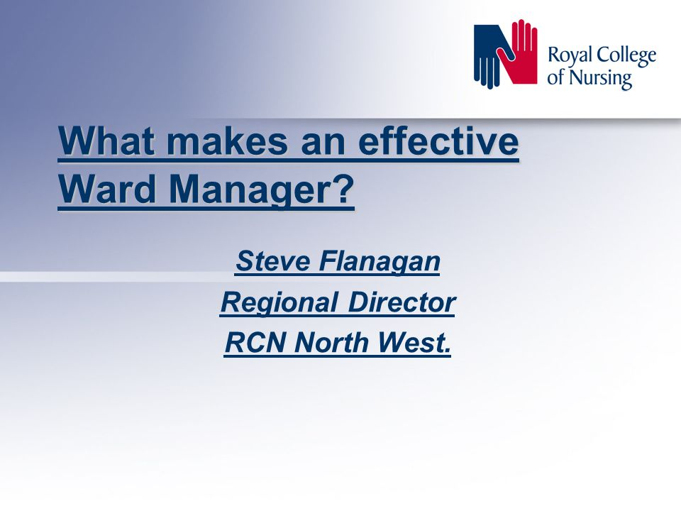 What makes an effective Ward Manager Steve Flanagan Regional Director RCN North West.