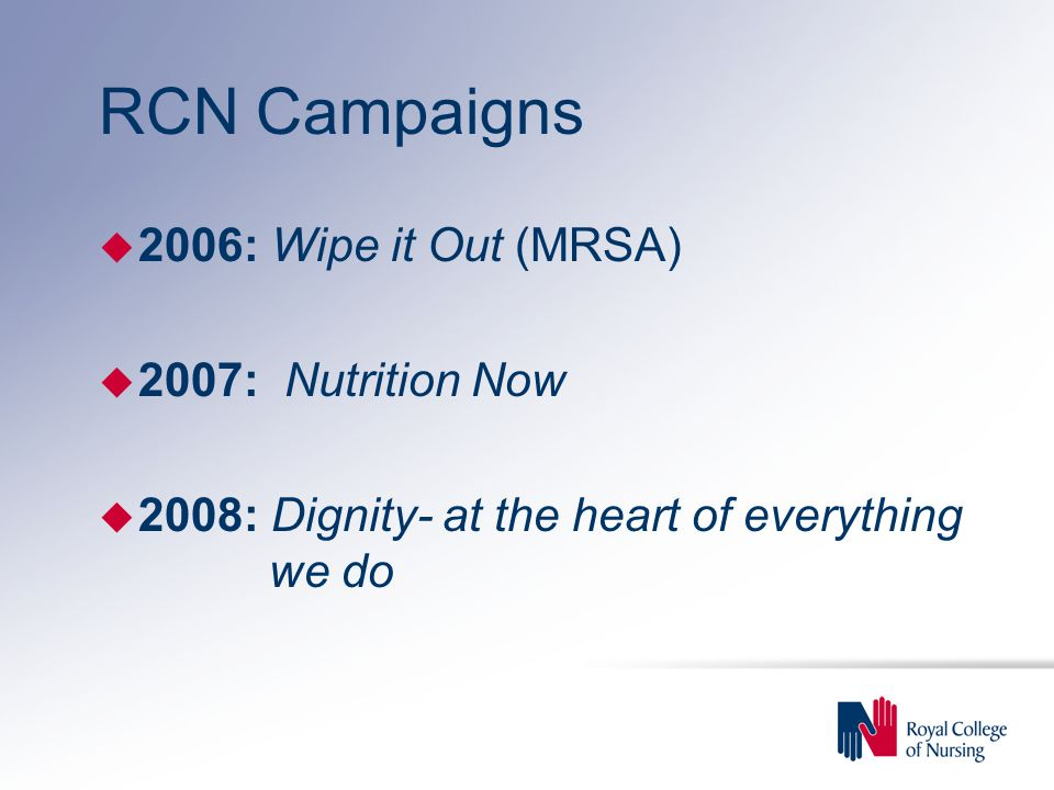 RCN Campaigns u 2006: Wipe it Out (MRSA) u 2007: Nutrition Now u 2008: Dignity- at the heart of everything we do