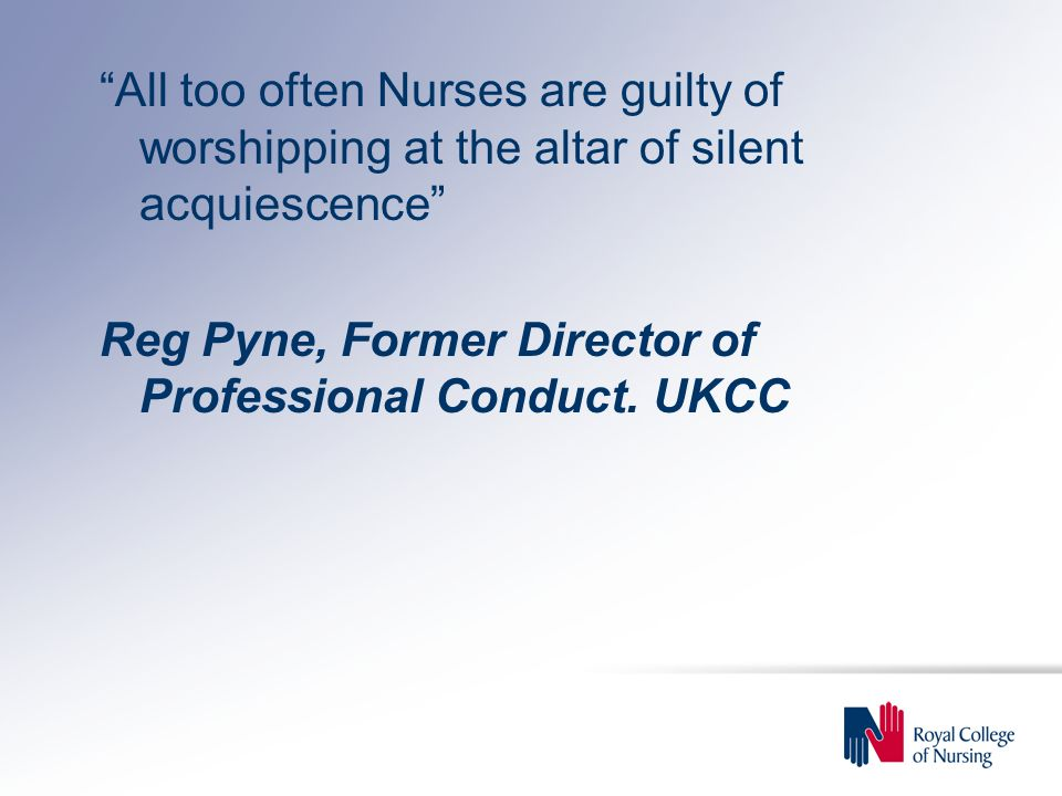 All too often Nurses are guilty of worshipping at the altar of silent acquiescence Reg Pyne, Former Director of Professional Conduct.