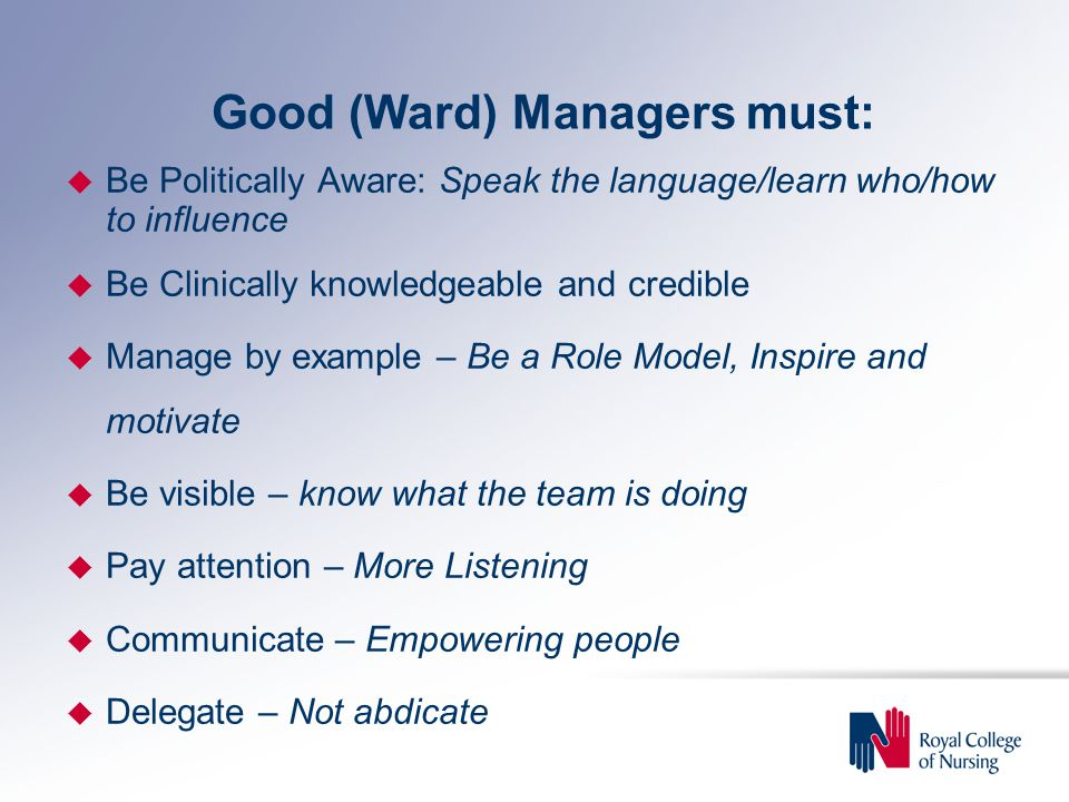 Good (Ward) Managers must: u Be Politically Aware: Speak the language/learn who/how to influence u Be Clinically knowledgeable and credible u Manage by example – Be a Role Model, Inspire and motivate u Be visible – know what the team is doing u Pay attention – More Listening u Communicate – Empowering people u Delegate – Not abdicate