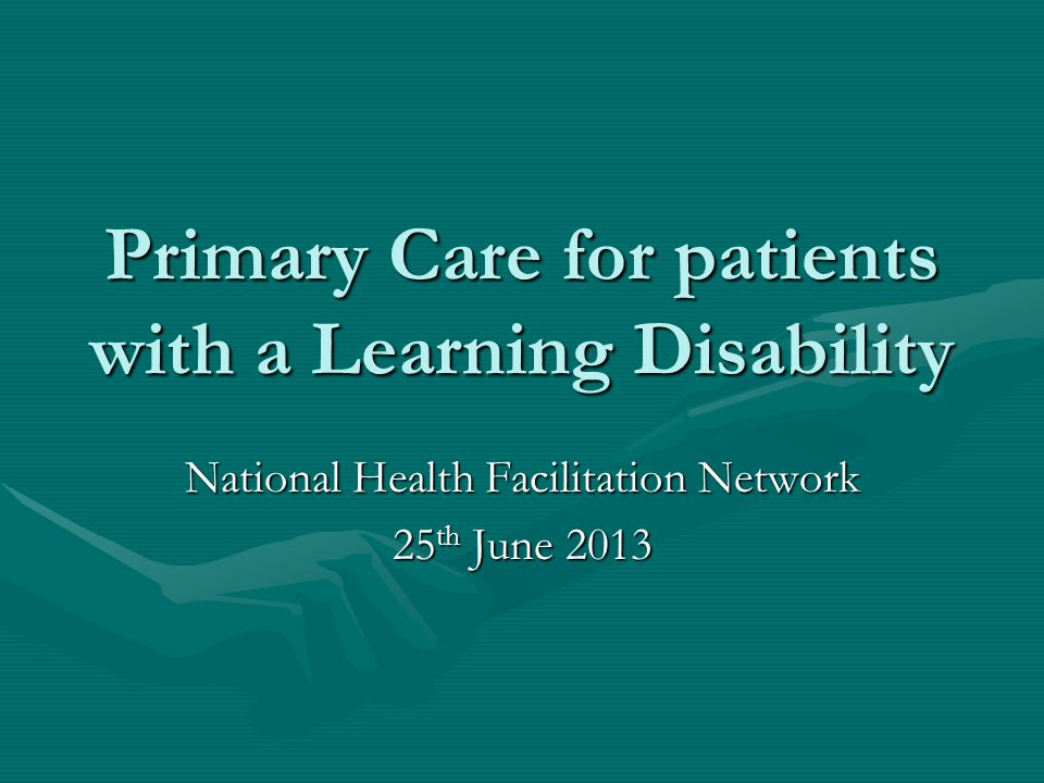 Primary Care for patients with a Learning Disability National Health Facilitation Network 25 th June 2013