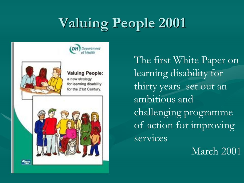 Valuing People 2001 The first White Paper on learning disability for thirty years set out an ambitious and challenging programme of action for improvi