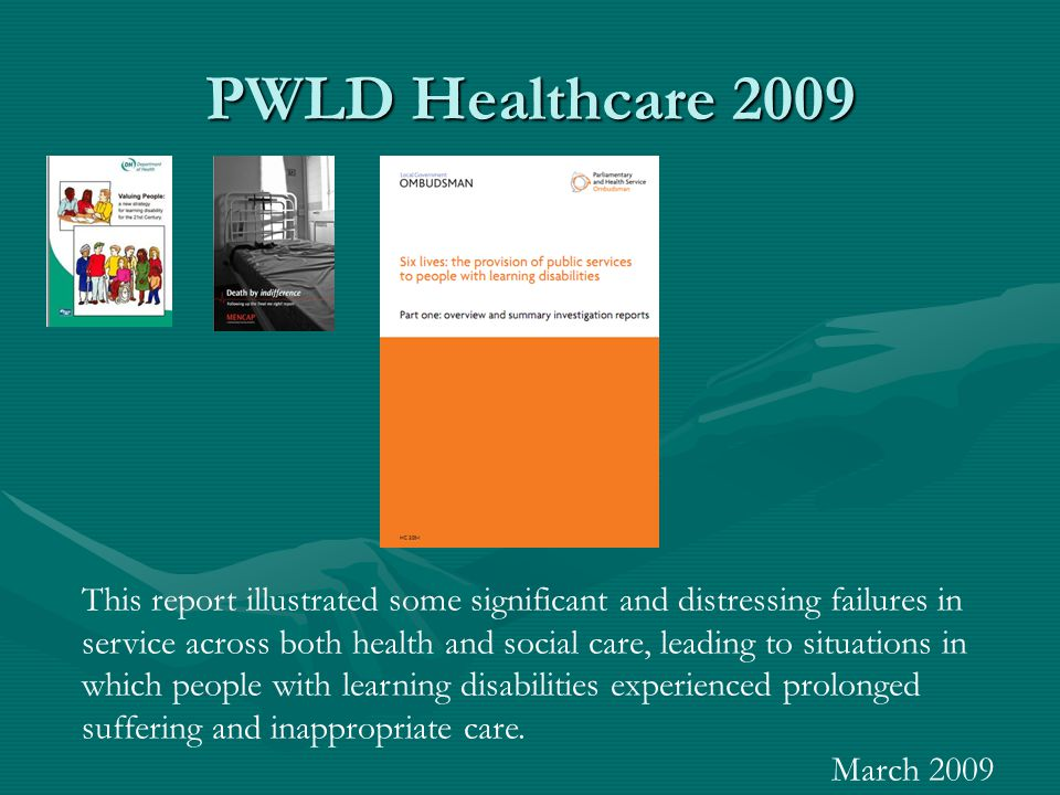PWLD Healthcare 2009 This report illustrated some significant and distressing failures in service across both health and social care, leading to situa