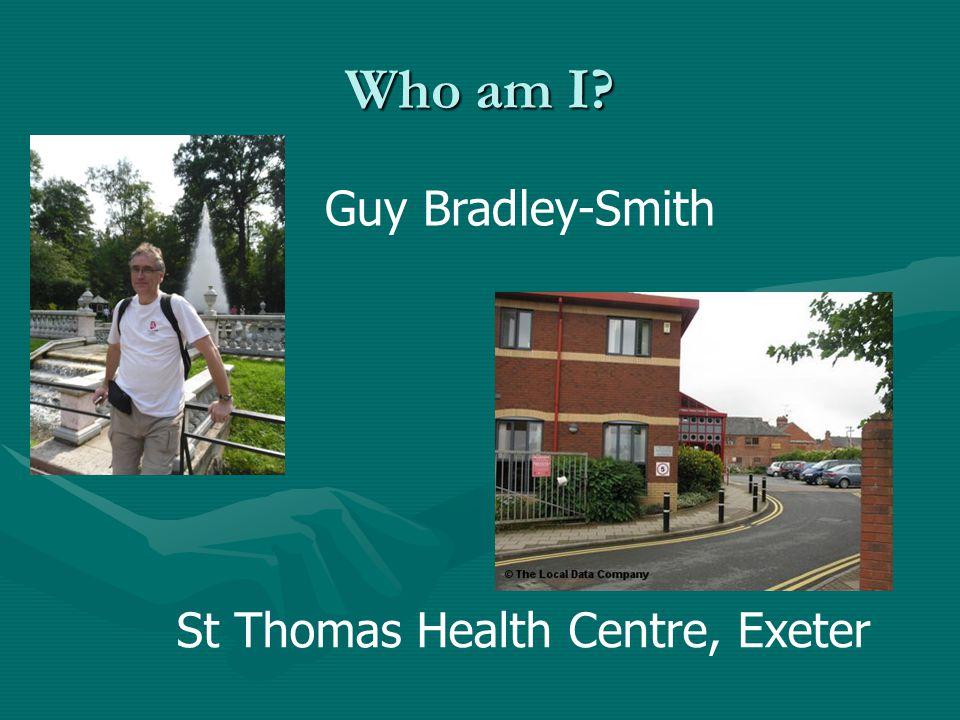 Who am I Guy Bradley-Smith St Thomas Health Centre, Exeter