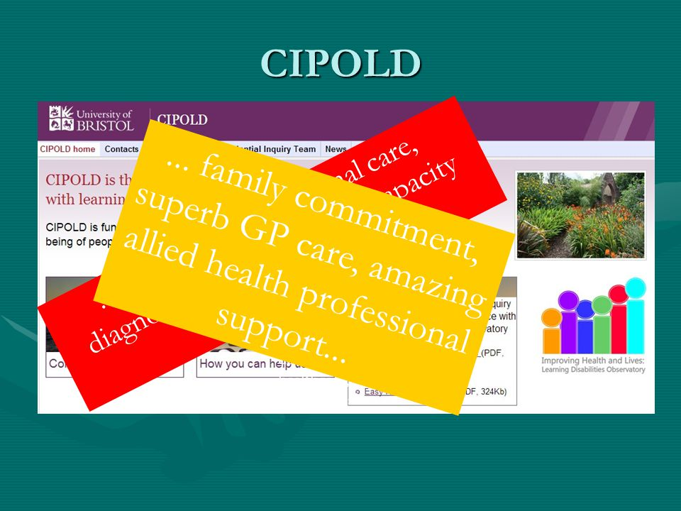 CIPOLD.....effects of institutional care, diagnostic overshadowing, capacity and consent... Family commitment and determination, outstanding Primary h