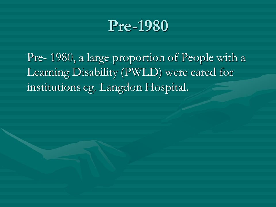 Pre-1980 Pre- 1980, a large proportion of People with a Learning Disability (PWLD) were cared for institutions eg. Langdon Hospital.