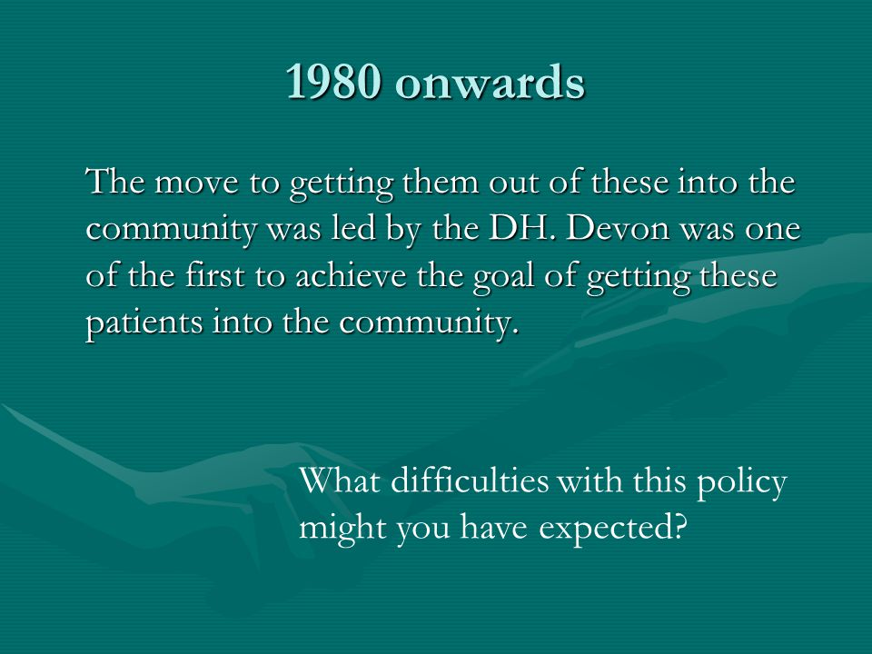 1980 onwards The move to getting them out of these into the community was led by the DH. Devon was one of the first to achieve the goal of getting the