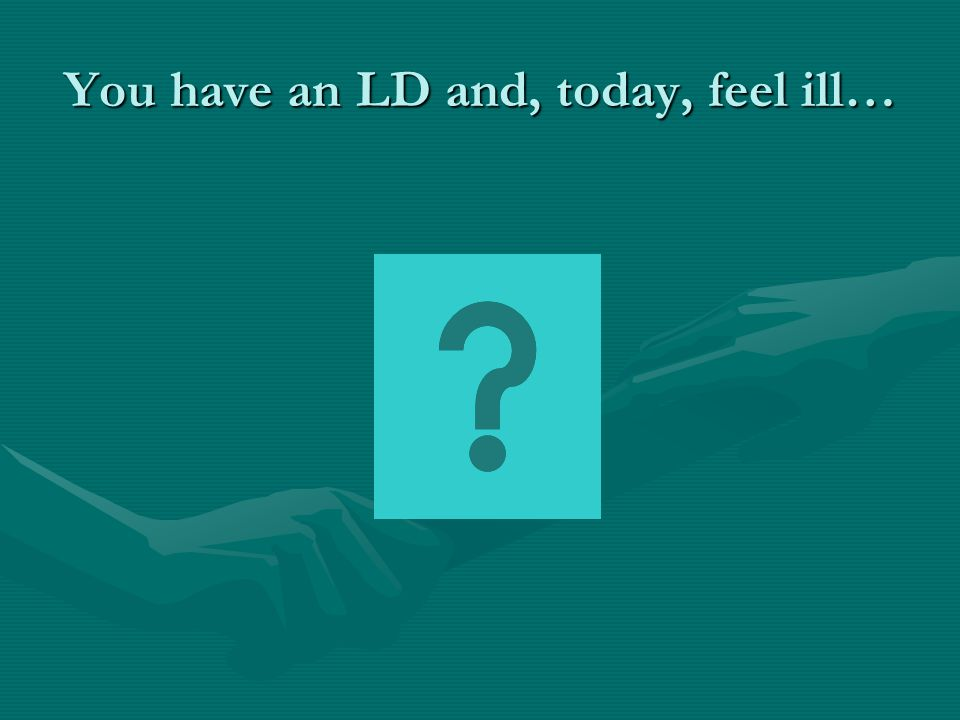 You have an LD and, today, feel ill…