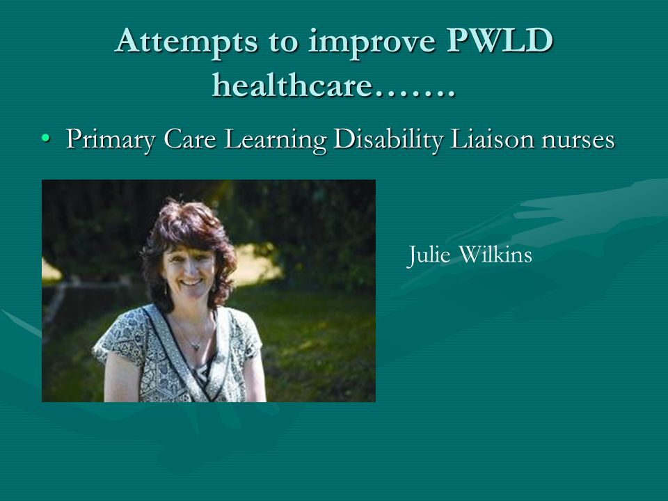 Attempts to improve PWLD healthcare……. Primary Care Learning Disability Liaison nursesPrimary Care Learning Disability Liaison nurses Julie Wilkins
