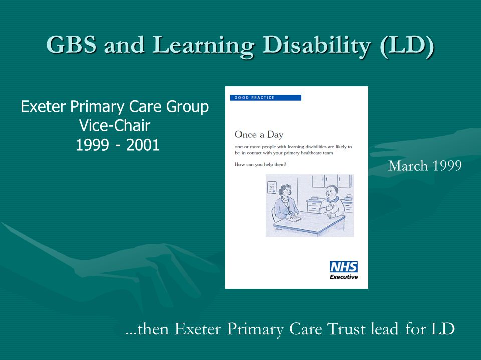 GBS and Learning Disability (LD) March 1999 Exeter Primary Care Group Vice-Chair 1999 - 2001...then Exeter Primary Care Trust lead for LD