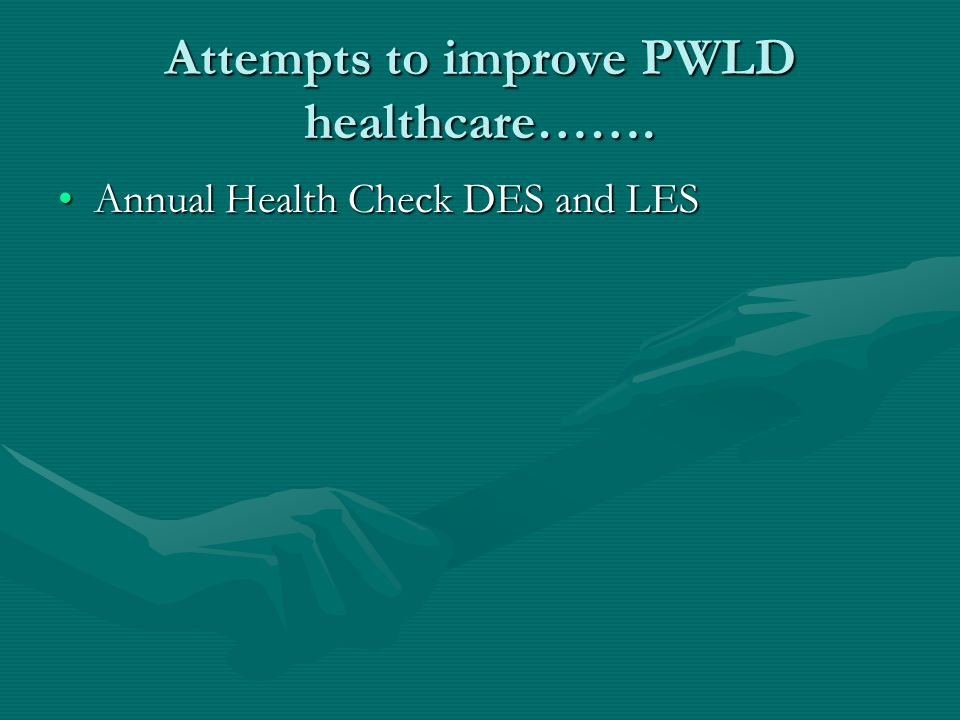 Attempts to improve PWLD healthcare……. Annual Health Check DES and LESAnnual Health Check DES and LES