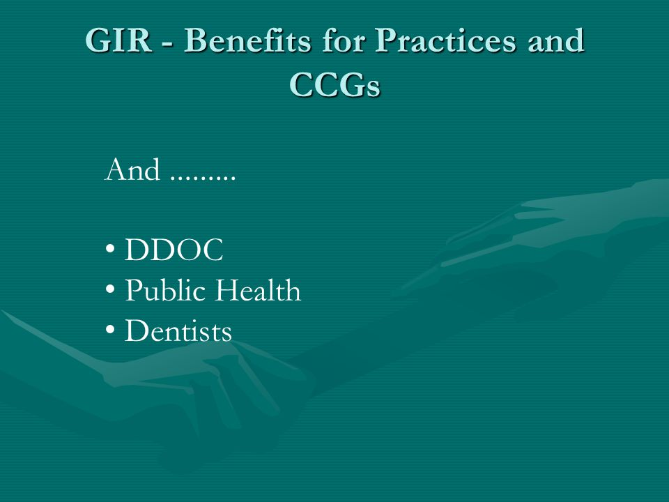 GIR - Benefits for Practices and CCGs And......... DDOC Public Health Dentists