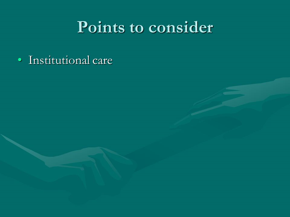 Points to consider Institutional careInstitutional care