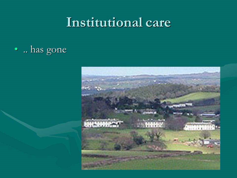 Institutional care.. has gone.. has gone
