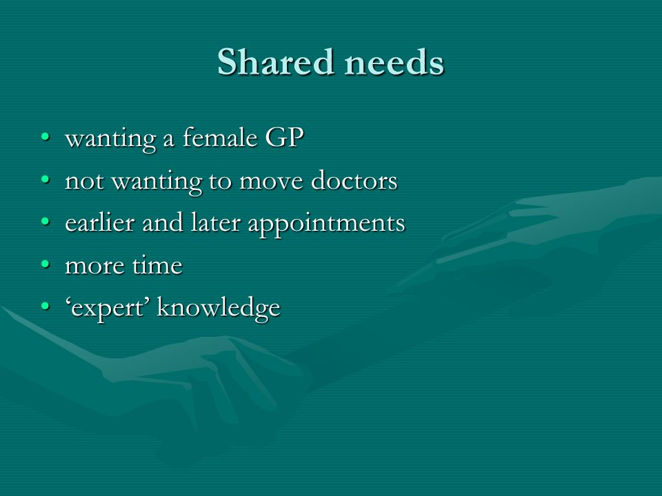 Shared needs wanting a female GPwanting a female GP not wanting to move doctorsnot wanting to move doctors earlier and later appointmentsearlier and l