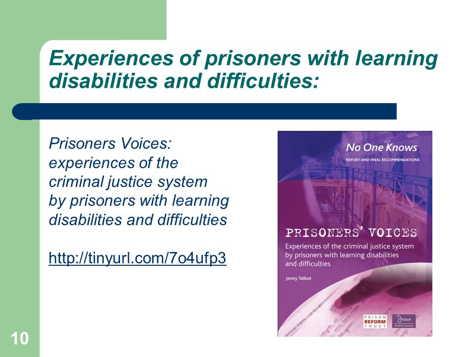 Experiences of prisoners with learning disabilities and difficulties: Prisoners Voices: experiences of the criminal justice system by prisoners with learning disabilities and difficulties http://tinyurl.com/7o4ufp3 10
