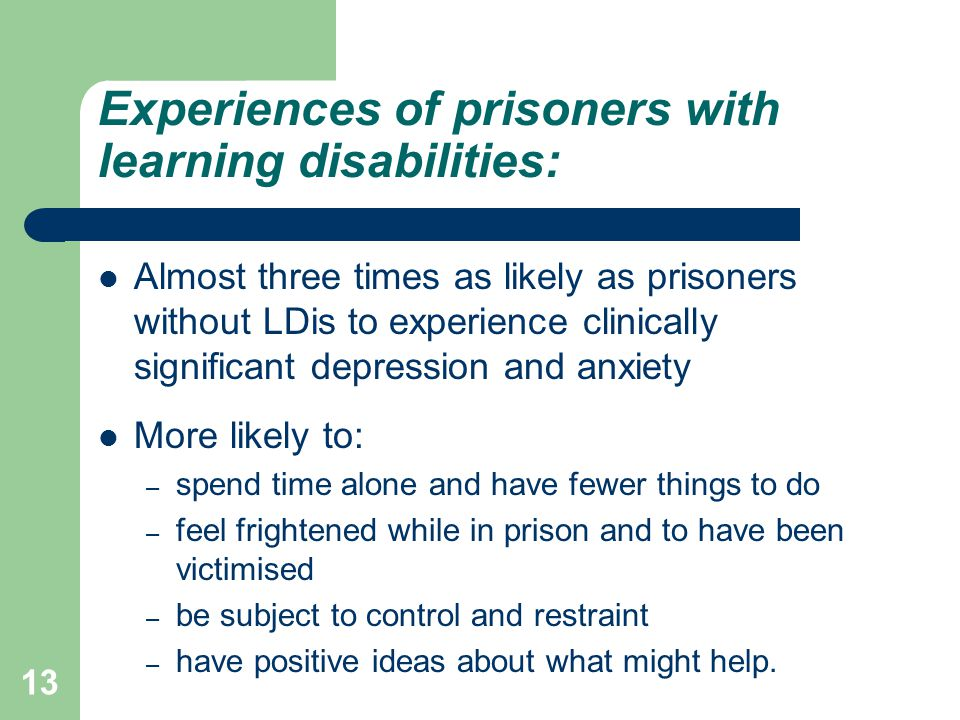 Experiences of prisoners with learning disabilities: Almost three times as likely as prisoners without LDis to experience clinically significant depression and anxiety More likely to: – spend time alone and have fewer things to do – feel frightened while in prison and to have been victimised – be subject to control and restraint – have positive ideas about what might help.