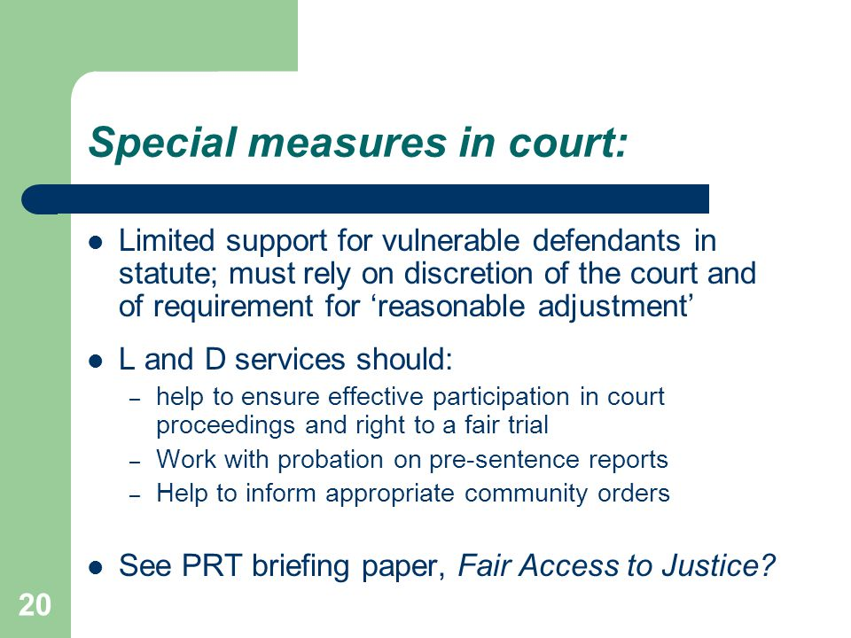 Special measures in court: Limited support for vulnerable defendants in statute; must rely on discretion of the court and of requirement for 'reasonable adjustment' L and D services should: – help to ensure effective participation in court proceedings and right to a fair trial – Work with probation on pre-sentence reports – Help to inform appropriate community orders See PRT briefing paper, Fair Access to Justice.