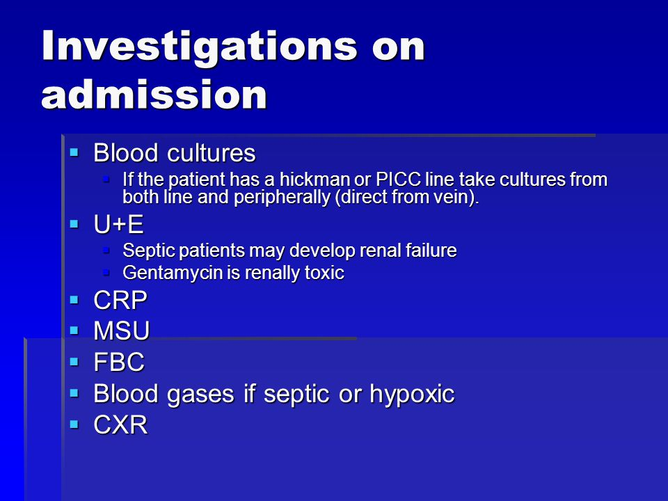 Investigations on admission  Blood cultures  If the patient has a hickman or PICC line take cultures from both line and peripherally (direct from ve