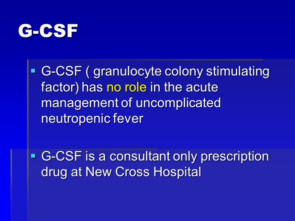 G-CSF  G-CSF ( granulocyte colony stimulating factor) has no role in the acute management of uncomplicated neutropenic fever  G-CSF is a consultant