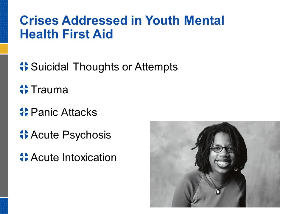 Crises Addressed in Youth Mental Health First Aid Suicidal Thoughts or Attempts Trauma Panic Attacks Acute Psychosis Acute Intoxication