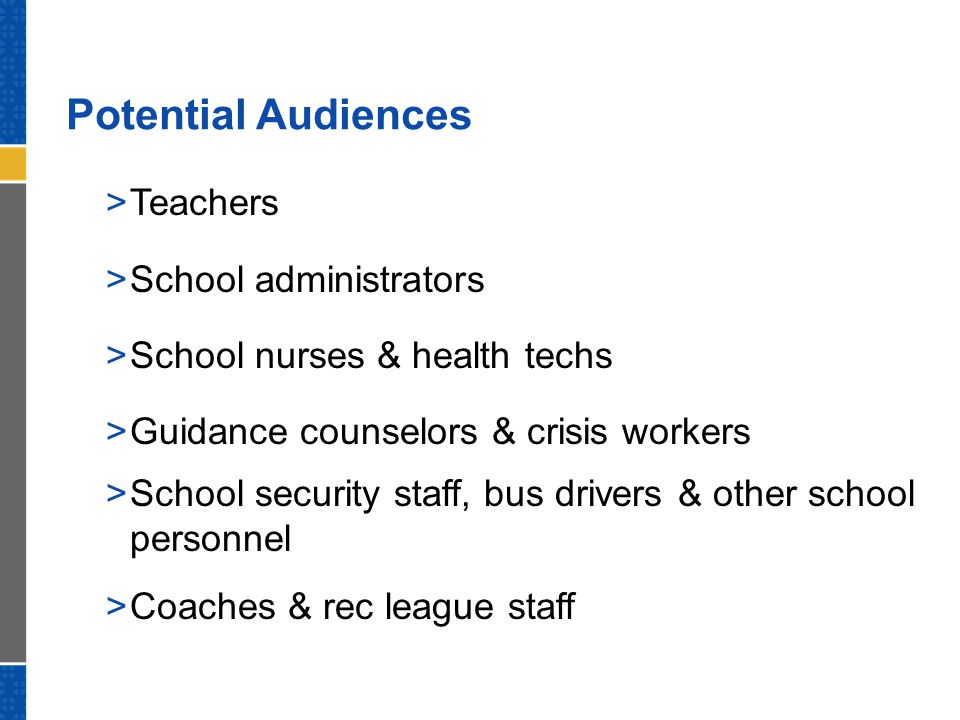 Potential Audiences  Teachers  School administrators  School nurses & health techs  Guidance counselors & crisis workers  School security staff,