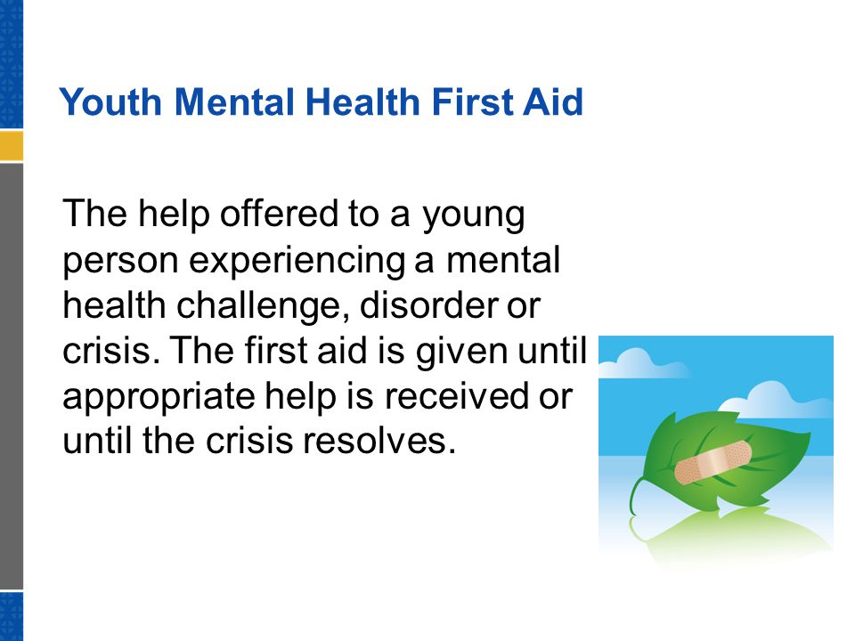 Youth Mental Health First Aid The help offered to a young person experiencing a mental health challenge, disorder or crisis.