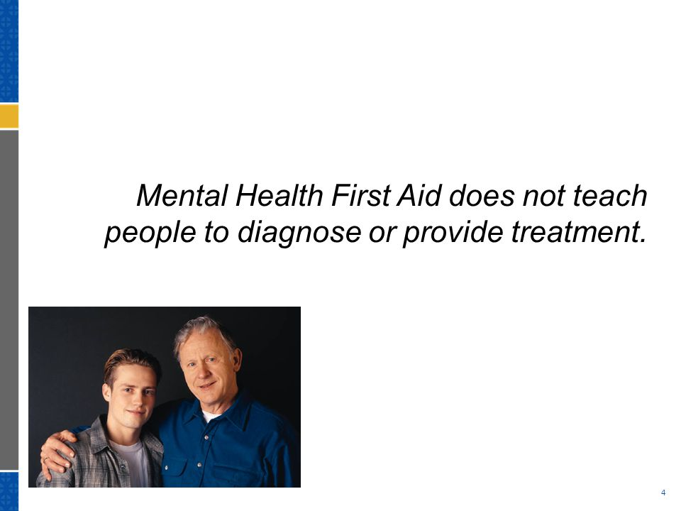 Mental Health First Aid does not teach people to diagnose or provide treatment. 4
