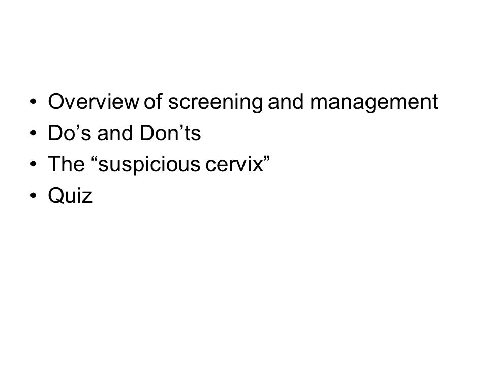 Overview of screening and management Do's and Don'ts The suspicious cervix Quiz